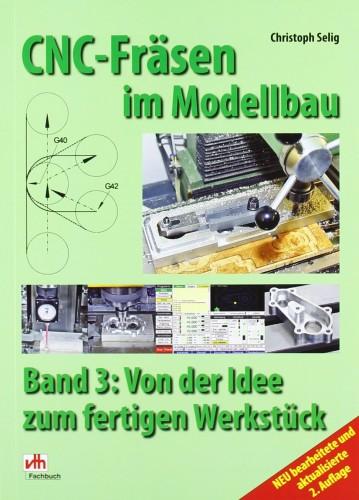 CNC-Fräsen im Modellbau Band 3 - Von der Idee zum fertigen Werkstück, C. Selig